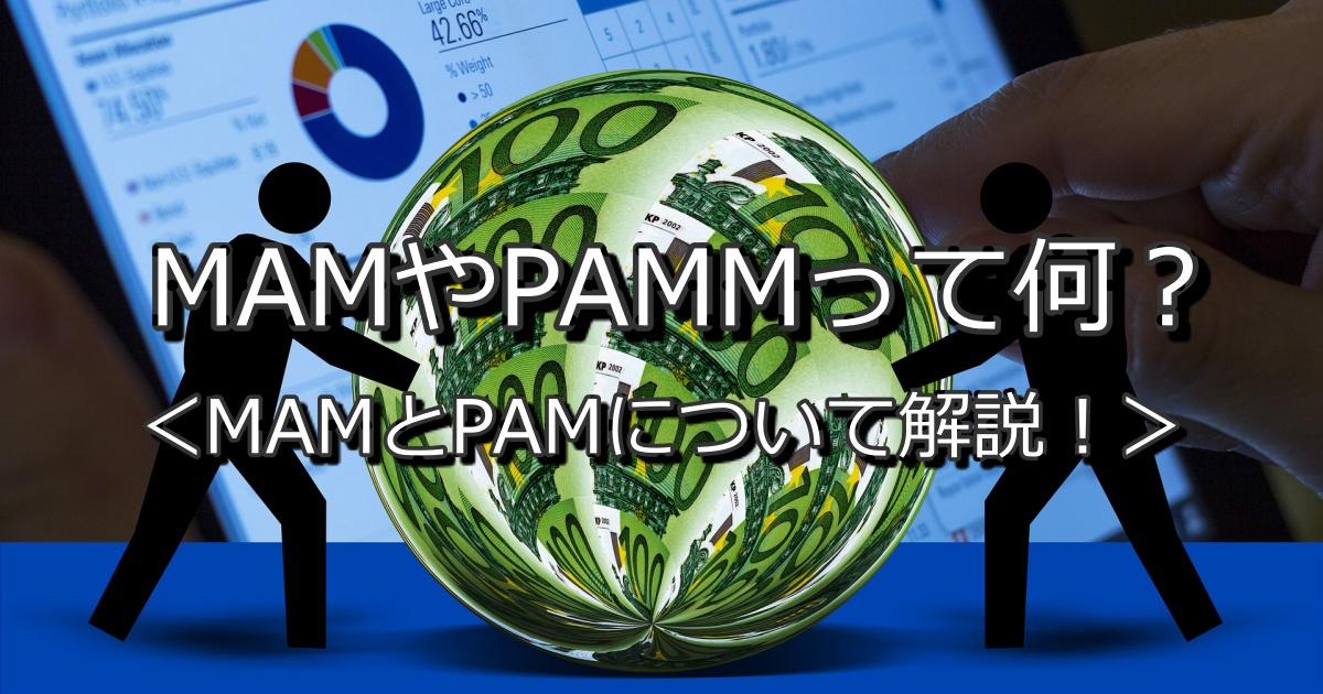 【2021年5月更新】MAM(マム)やPAMM(パム)って何? 特殊運用方法であるMAMやPAMMについてわかりやすく解説!